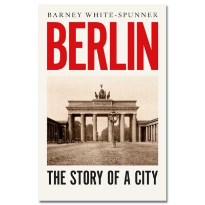 Berlin: The Story of a City by Barney White-Spunner