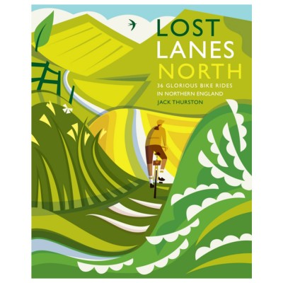 Lost Lanes North: 36 Glorious bike rides in Yorkshire, the Lake District, Northumberland and Northern England by Jack Thurston