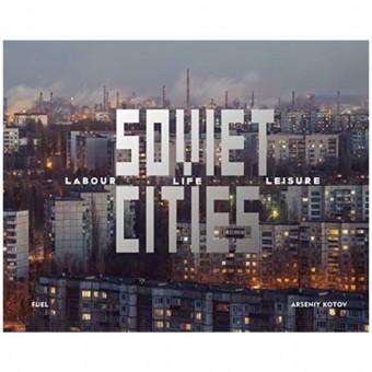Soviet Cities: Labour, Life & Leisure by Arseniy Kotov
