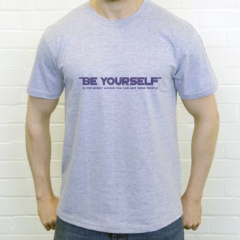 Be Yourself (Is The Worst Advice You Can Give Some People) T-Shirt