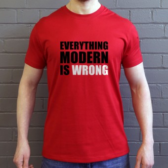 Everything Modern Is Wrong T-Shirt