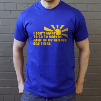 I Don't Want To Go To Heaven. None Of My Friends Are There T-Shirt