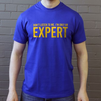 Don't Listen To Me. I'm Only An Expert T-Shirt
