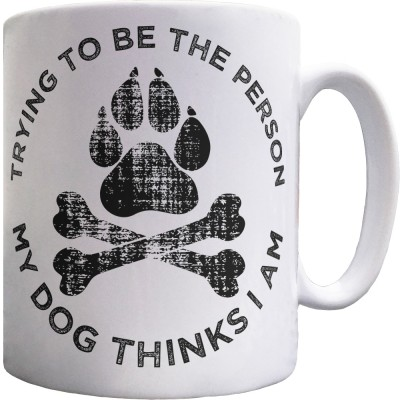 Trying To Be The Person My Dog Thinks I Am Ceramic Mug