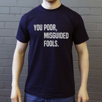 You Poor, Misguided Fools