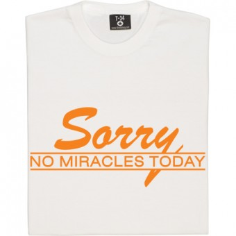 Sorry, No Miracles Today T-Shirt
