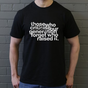 Those Who Criticise Our Generation Forget Who Raised It T-Shirt