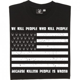 We Kill People Who Kill People Because Killing People Is Wrong T-Shirt