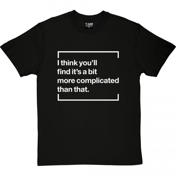 I Think You'll Find It's A Bit More Complicated Than That T-Shirt