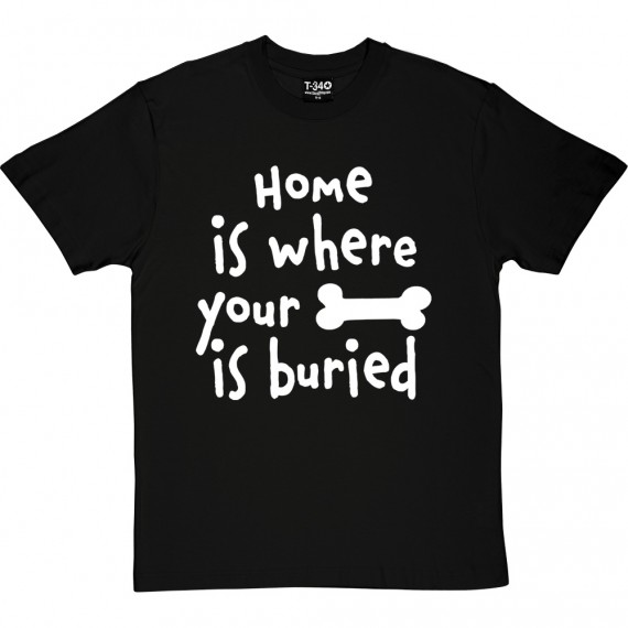 Home is Where Your Bone is Buried T-Shirt