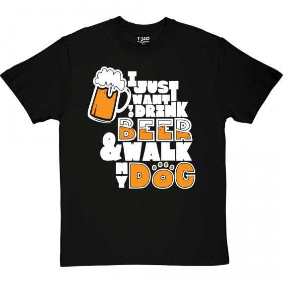 I Just Want to Drink Beer and Walk My Dog T-Shirt
