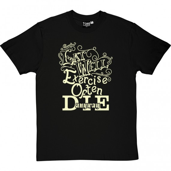 Eat Well, Exercise Often, Die Anyway T-Shirt