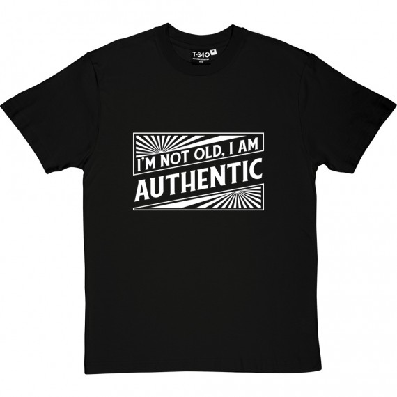 I'm Not Old. I Am Authentic T-Shirt