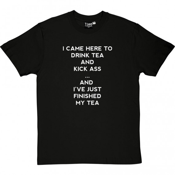 I Came Here To Drink Tea And Kick Ass... T-Shirt