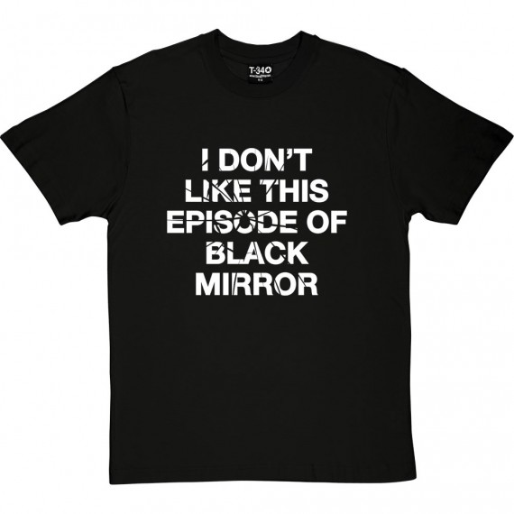 I Don't Like This Episode Of Black Mirror T-Shirt