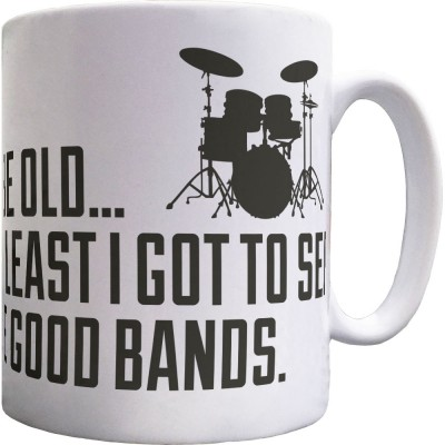I May Be Old But At Least I Got To See All The Good Bands Ceramic Mug