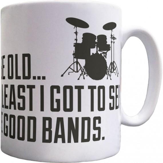 I May Be Old But At Least I Got To See All The Good Bands Ceramic Mug