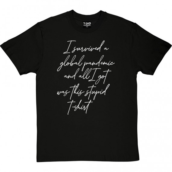 I Survived A Global Pandemic and All I Got Was This Stupid T-Shirt