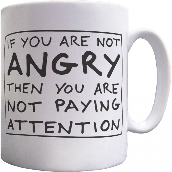 If You Are Not Angry Then You Are Not Paying Attention Ceramic Mug