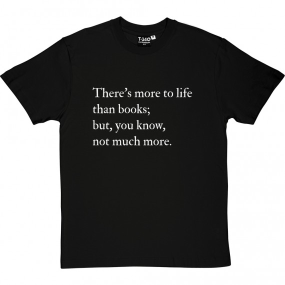 There's More To Life Than Books... T-Shirt