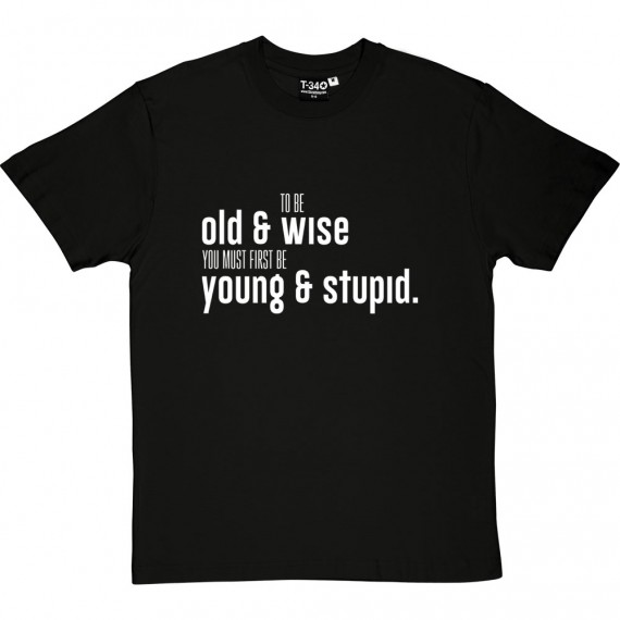 To Be Old And Wise You Must First Be Young And Stupid T-Shirt