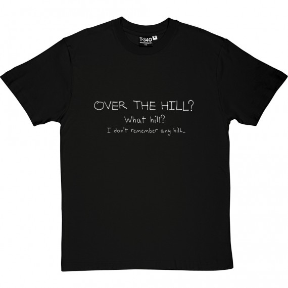 Over The Hill? What Hill? I Don't Remember Any Hill... T-Shirt