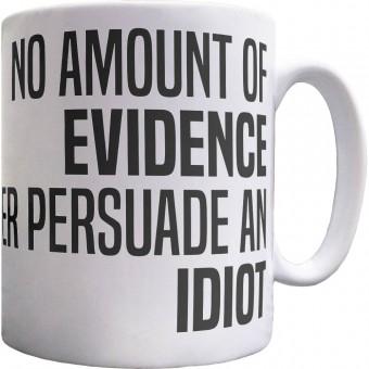 No Amount Of Evidence Will Ever Persuade An Idiot Ceramic Mug