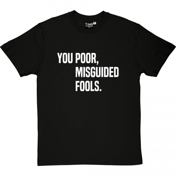 You Poor, Misguided Fools T-Shirt