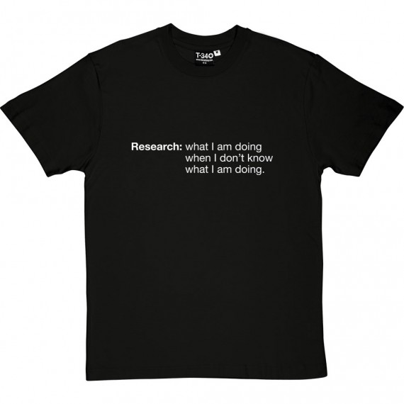 Research: What I Am Doing When I Don't Know What I'm Doing T-Shirt