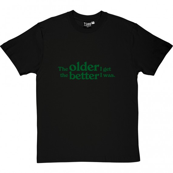 The Older I Get The Better I Was T-Shirt