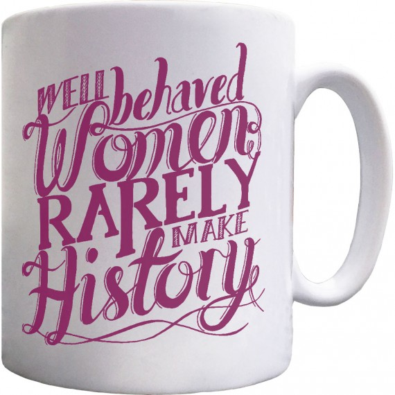 Well Behaved Women Rarely Make History Ceramic Mug