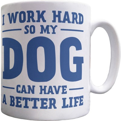 I Work Hard So My Dog Can Have A Better Life Ceramic Mug