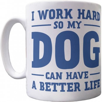 I Work Hard So My Dog Can Have A Better Life Ceramic Mug