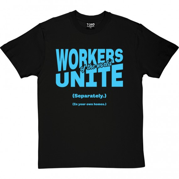 Workers of the World Unite (Separately) (In your own homes) T-Shirt
