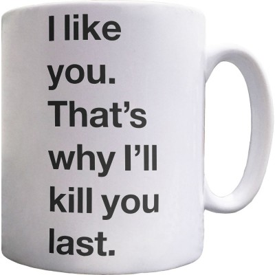 I Like You. That's Why I'll Kill You Last Ceramic Mug