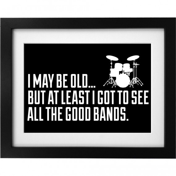 I May Be Old But At Least I Got To See All The Good Bands Art Print