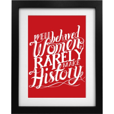 Well Behaved Women Rarely Make History Art Print