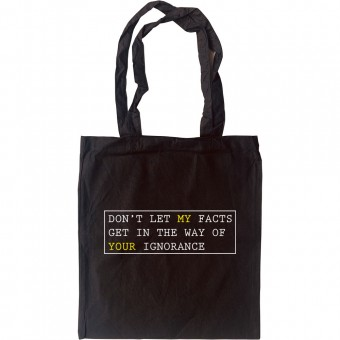 Don't Let My Facts Get In The Way Of Your Ignorance Tote Bag