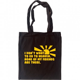 I Don't Want To Go To Heaven. None Of My Friends Are There Tote Bag