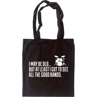 I May Be Old But At Least I Got To See All The Good Bands Tote Bag