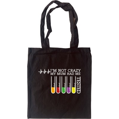 I'm Not Crazy: My Mum Had Me Tested Tote Bag
