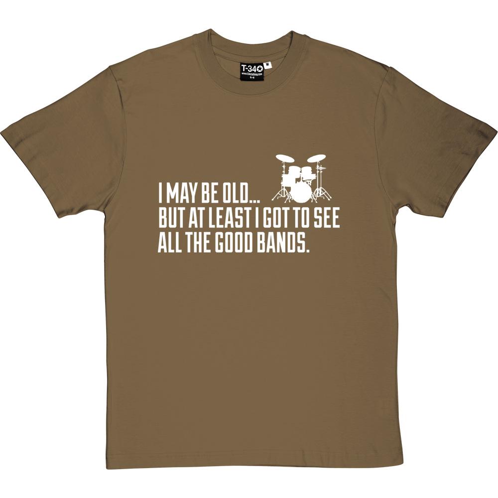 8912e209 I May Be Old But At Least I Got To See All The Good Bands T-Shirt ...